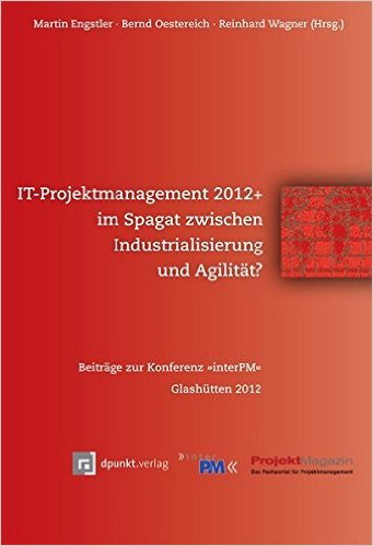 IT-Projektmanagement 2012+ Im Spagat Zwischen Industrialisierung Und Agilität? Beiträge Zur Konferenz InterPM  2012